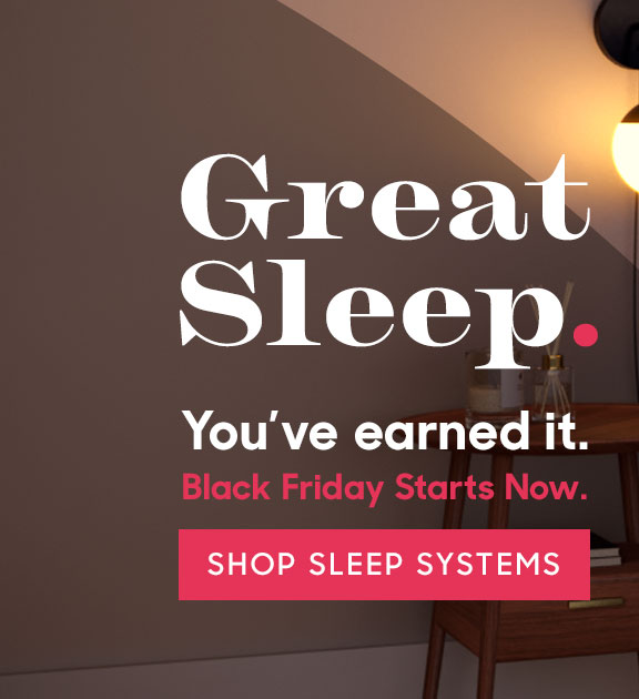 Great Sleep. You've earned it. Black Friday Starts Now. Shop Sleep Systems